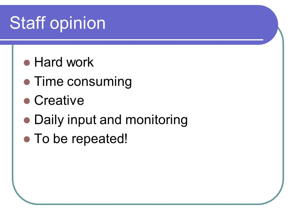 Staff opinion Hard work Time consuming Creative Daily input and monitoring To be repeated!
