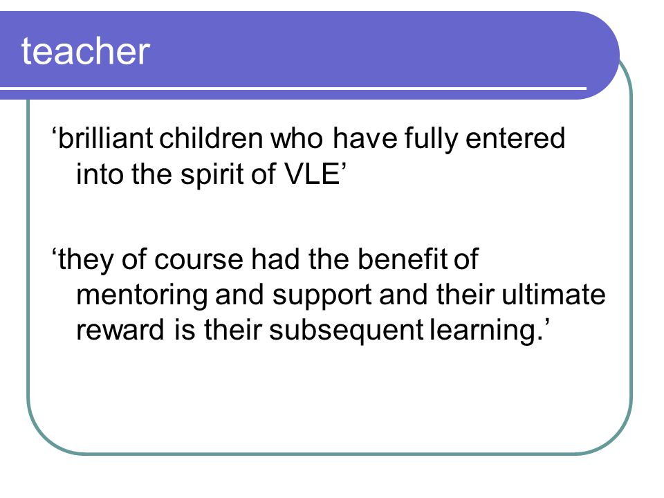 teacher brilliant children who have fully entered into the spirit of VLE they of course had the benefit of mentoring and support and their ultimate reward is their subsequent learning.