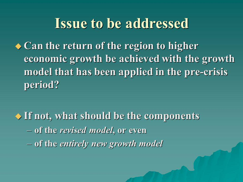 Issue to be addressed Can the return of the region to higher economic growth be achieved with the growth model that has been applied in the pre-crisis period.