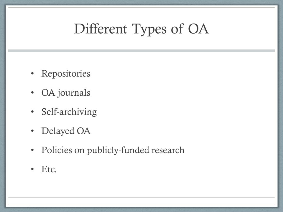 Different Types of OA Repositories OA journals Self-archiving Delayed OA Policies on publicly-funded research Etc.