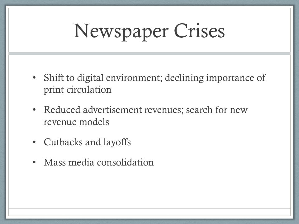 Newspaper Crises Shift to digital environment; declining importance of print circulation Reduced advertisement revenues; search for new revenue models Cutbacks and layoffs Mass media consolidation