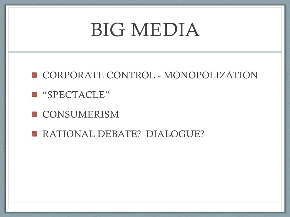 BIG MEDIA CORPORATE CONTROL - MONOPOLIZATION SPECTACLE CONSUMERISM RATIONAL DEBATE DIALOGUE