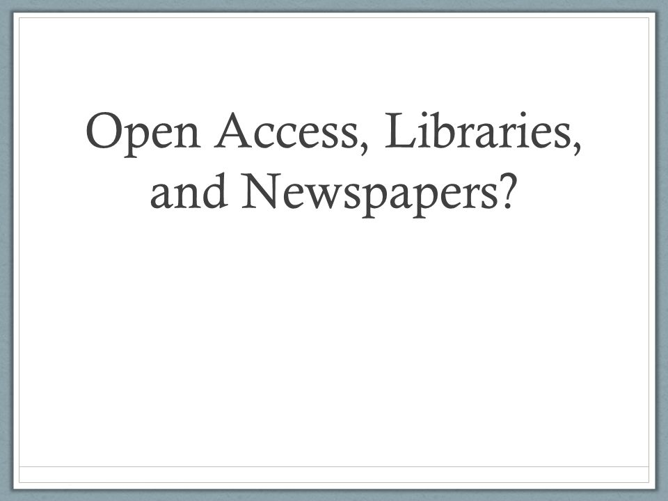 Open Access, Libraries, and Newspapers