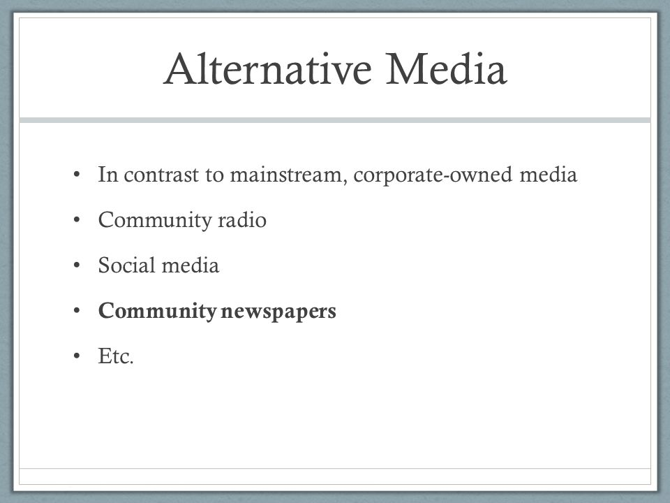 Alternative Media In contrast to mainstream, corporate-owned media Community radio Social media Community newspapers Etc.