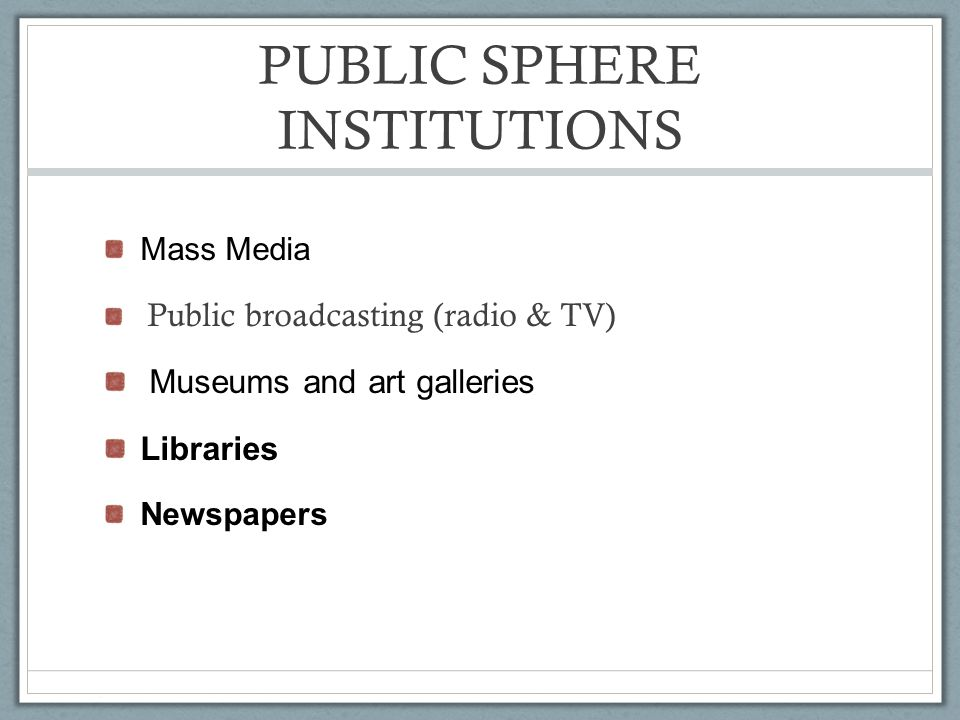 PUBLIC SPHERE INSTITUTIONS Mass Media Public broadcasting (radio & TV) Museums and art galleries Libraries Newspapers