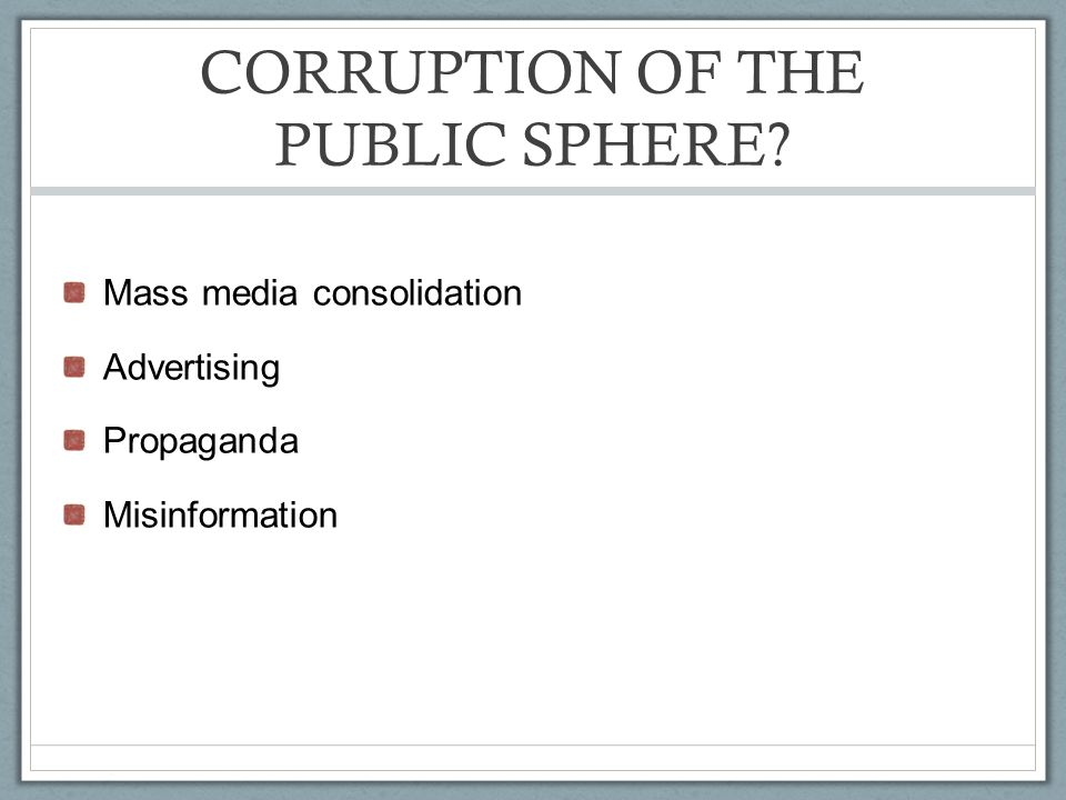 CORRUPTION OF THE PUBLIC SPHERE Mass media consolidation Advertising Propaganda Misinformation
