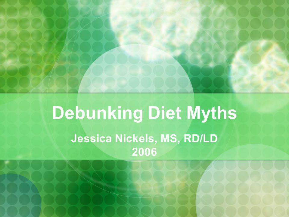 Debunking Diet Myths Jessica Nickels, MS, RD/LD 2006