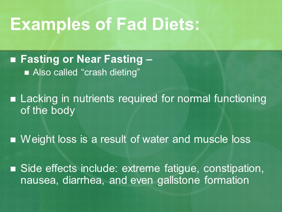 Examples of Fad Diets: Fasting or Near Fasting – Also called crash dieting Lacking in nutrients required for normal functioning of the body Weight loss is a result of water and muscle loss Side effects include: extreme fatigue, constipation, nausea, diarrhea, and even gallstone formation