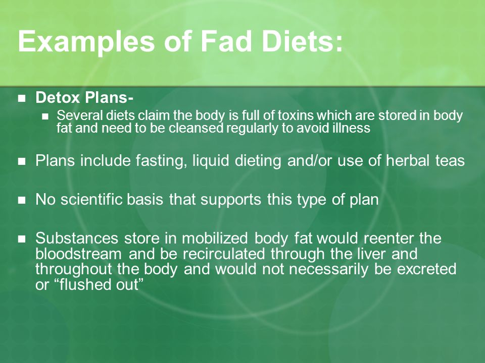 Examples of Fad Diets: Detox Plans- Several diets claim the body is full of toxins which are stored in body fat and need to be cleansed regularly to avoid illness Plans include fasting, liquid dieting and/or use of herbal teas No scientific basis that supports this type of plan Substances store in mobilized body fat would reenter the bloodstream and be recirculated through the liver and throughout the body and would not necessarily be excreted or flushed out