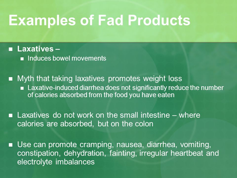 Examples of Fad Products Laxatives – Induces bowel movements Myth that taking laxatives promotes weight loss Laxative-induced diarrhea does not significantly reduce the number of calories absorbed from the food you have eaten Laxatives do not work on the small intestine – where calories are absorbed, but on the colon Use can promote cramping, nausea, diarrhea, vomiting, constipation, dehydration, fainting, irregular heartbeat and electrolyte imbalances