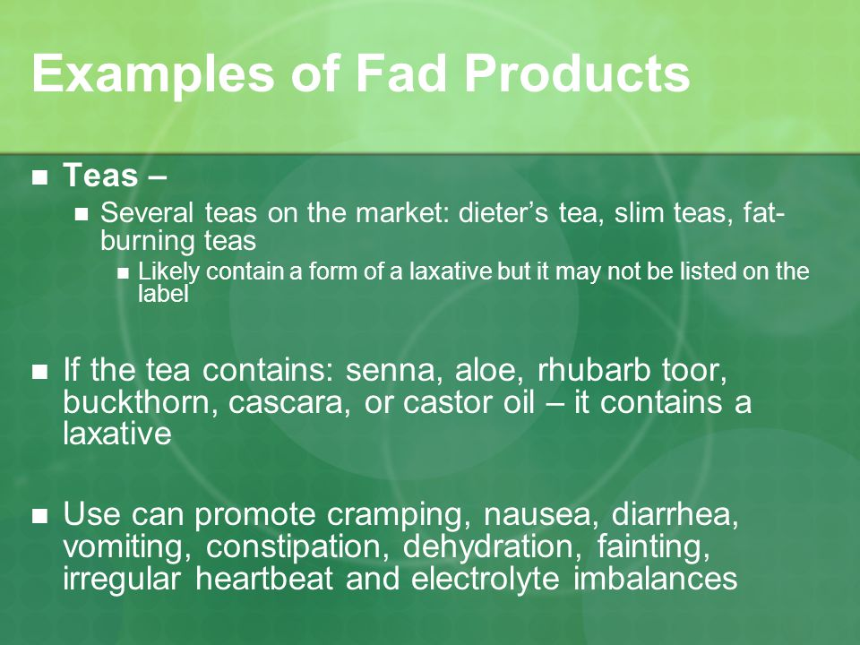 Examples of Fad Products Teas – Several teas on the market: dieters tea, slim teas, fat- burning teas Likely contain a form of a laxative but it may not be listed on the label If the tea contains: senna, aloe, rhubarb toor, buckthorn, cascara, or castor oil – it contains a laxative Use can promote cramping, nausea, diarrhea, vomiting, constipation, dehydration, fainting, irregular heartbeat and electrolyte imbalances