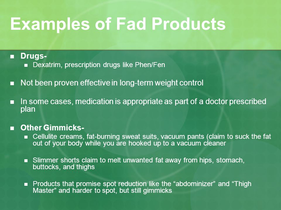 Examples of Fad Products Drugs- Dexatrim, prescription drugs like Phen/Fen Not been proven effective in long-term weight control In some cases, medication is appropriate as part of a doctor prescribed plan Other Gimmicks- Cellulite creams, fat-burning sweat suits, vacuum pants (claim to suck the fat out of your body while you are hooked up to a vacuum cleaner Slimmer shorts claim to melt unwanted fat away from hips, stomach, buttocks, and thighs Products that promise spot reduction like the abdominizer and Thigh Master and harder to spot, but still gimmicks