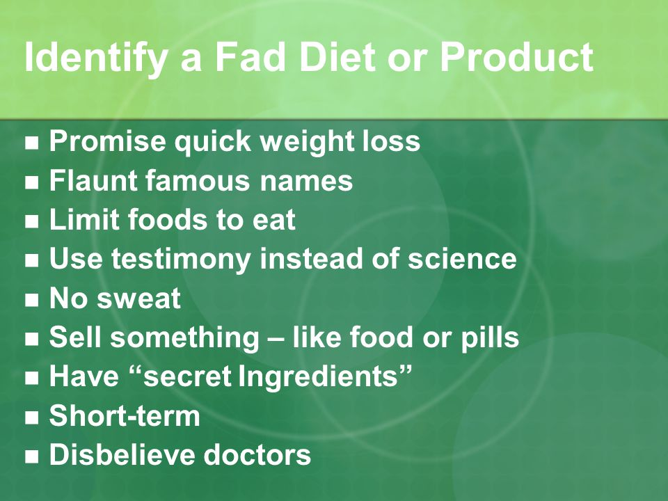 Identify a Fad Diet or Product Promise quick weight loss Flaunt famous names Limit foods to eat Use testimony instead of science No sweat Sell something – like food or pills Have secret Ingredients Short-term Disbelieve doctors