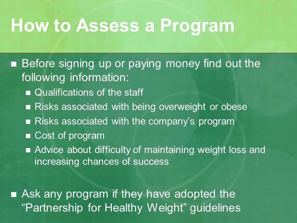How to Assess a Program Before signing up or paying money find out the following information: Qualifications of the staff Risks associated with being overweight or obese Risks associated with the companys program Cost of program Advice about difficulty of maintaining weight loss and increasing chances of success Ask any program if they have adopted the Partnership for Healthy Weight guidelines