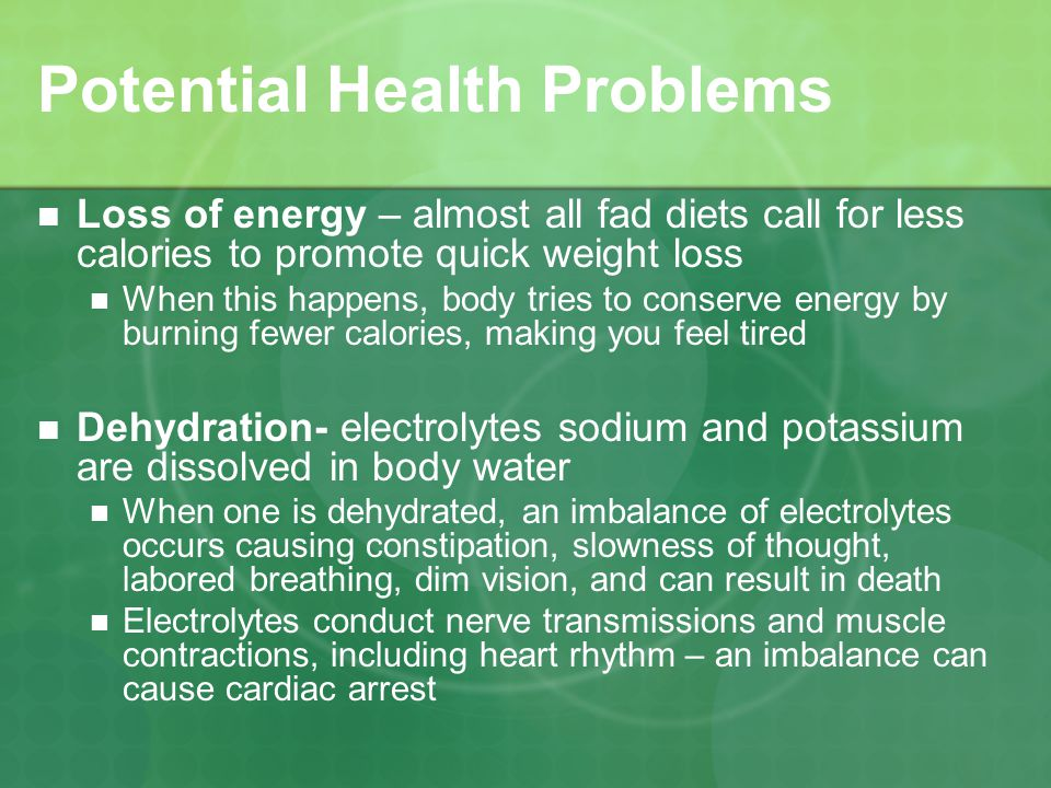 Potential Health Problems Loss of energy – almost all fad diets call for less calories to promote quick weight loss When this happens, body tries to conserve energy by burning fewer calories, making you feel tired Dehydration- electrolytes sodium and potassium are dissolved in body water When one is dehydrated, an imbalance of electrolytes occurs causing constipation, slowness of thought, labored breathing, dim vision, and can result in death Electrolytes conduct nerve transmissions and muscle contractions, including heart rhythm – an imbalance can cause cardiac arrest