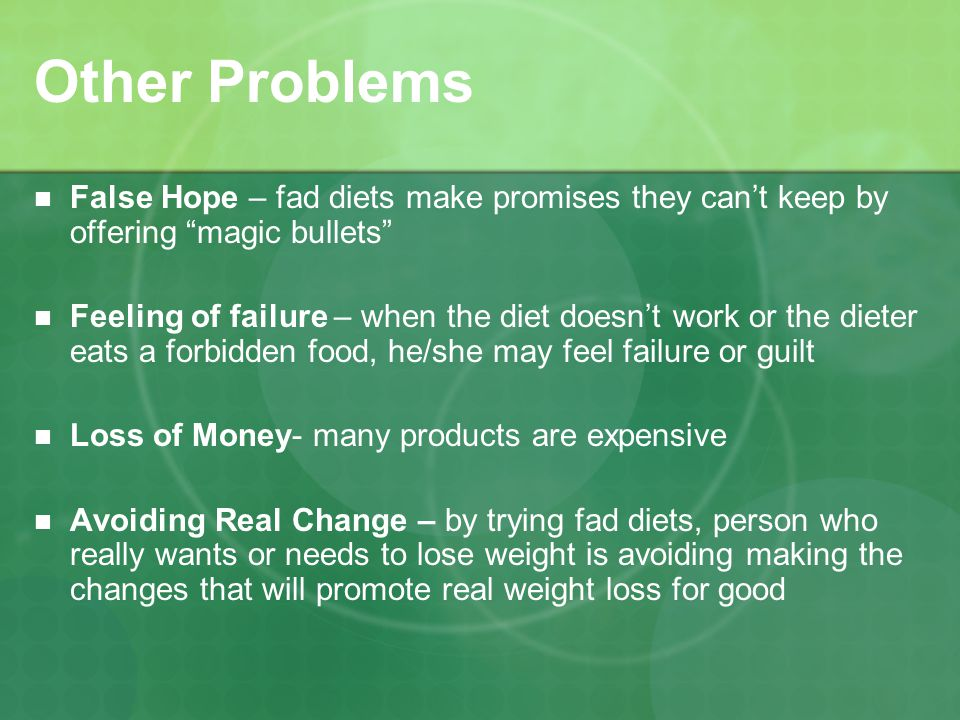 Other Problems False Hope – fad diets make promises they cant keep by offering magic bullets Feeling of failure – when the diet doesnt work or the dieter eats a forbidden food, he/she may feel failure or guilt Loss of Money- many products are expensive Avoiding Real Change – by trying fad diets, person who really wants or needs to lose weight is avoiding making the changes that will promote real weight loss for good