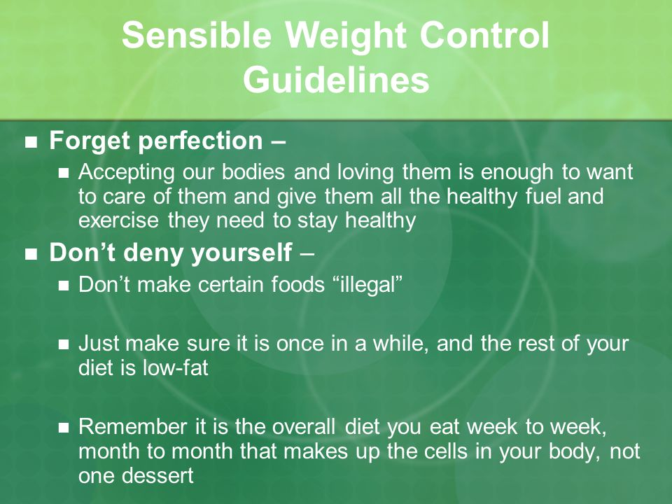 Sensible Weight Control Guidelines Forget perfection – Accepting our bodies and loving them is enough to want to care of them and give them all the healthy fuel and exercise they need to stay healthy Dont deny yourself – Dont make certain foods illegal Just make sure it is once in a while, and the rest of your diet is low-fat Remember it is the overall diet you eat week to week, month to month that makes up the cells in your body, not one dessert