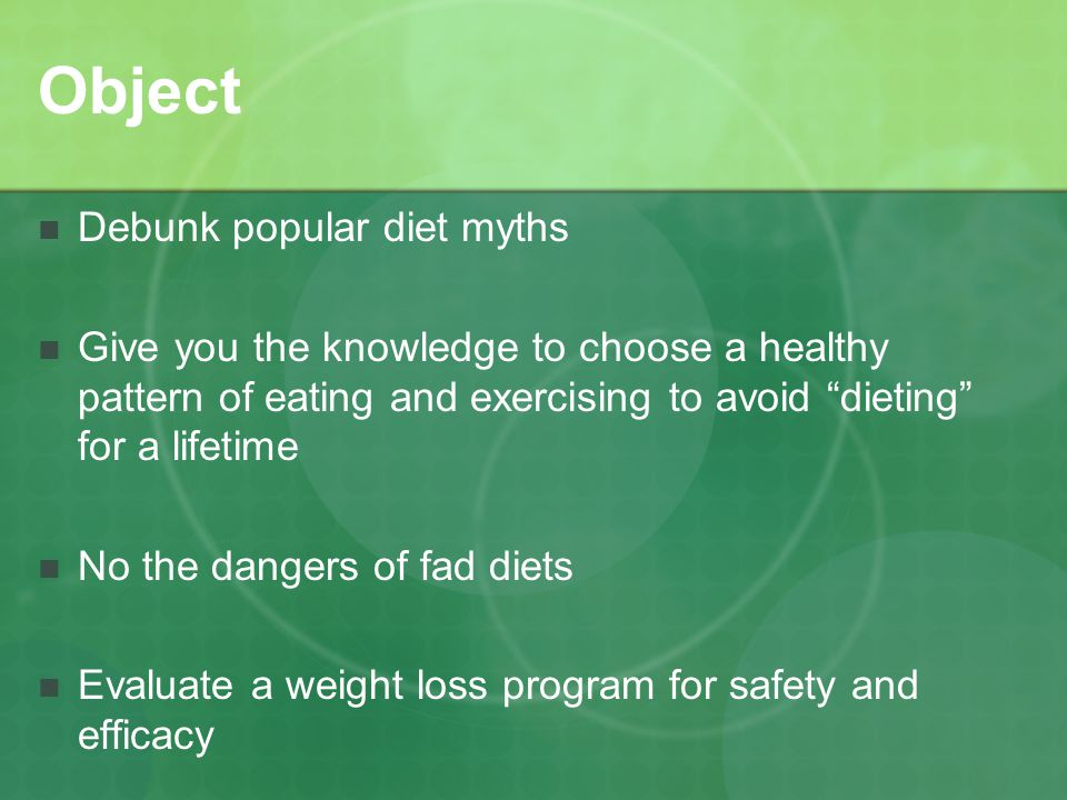 Object Debunk popular diet myths Give you the knowledge to choose a healthy pattern of eating and exercising to avoid dieting for a lifetime No the dangers of fad diets Evaluate a weight loss program for safety and efficacy