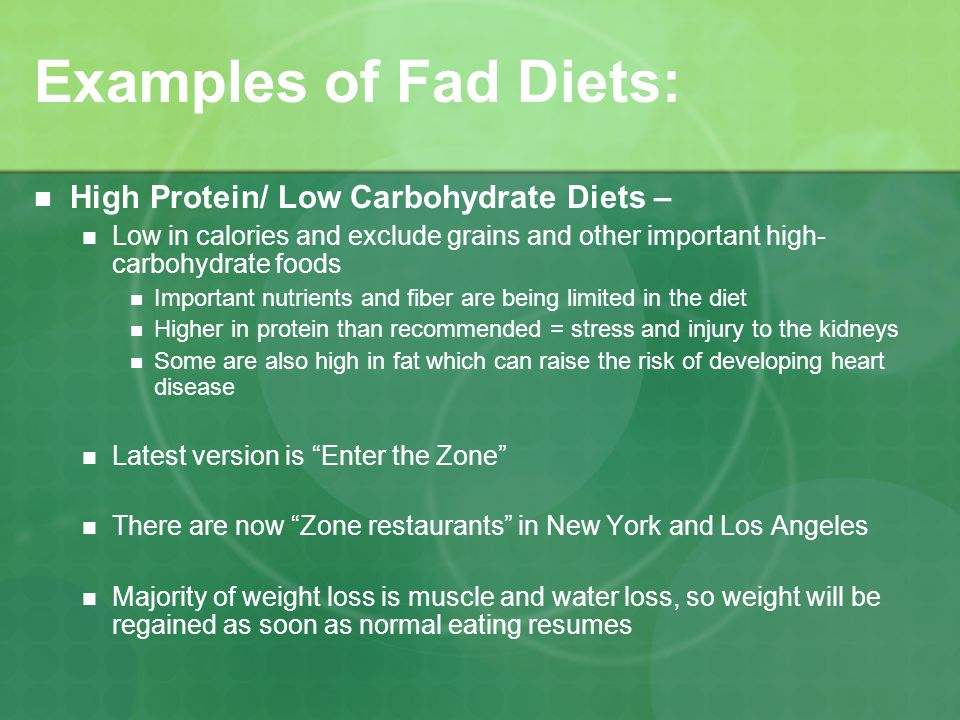 Examples of Fad Diets: High Protein/ Low Carbohydrate Diets – Low in calories and exclude grains and other important high- carbohydrate foods Important nutrients and fiber are being limited in the diet Higher in protein than recommended = stress and injury to the kidneys Some are also high in fat which can raise the risk of developing heart disease Latest version is Enter the Zone There are now Zone restaurants in New York and Los Angeles Majority of weight loss is muscle and water loss, so weight will be regained as soon as normal eating resumes