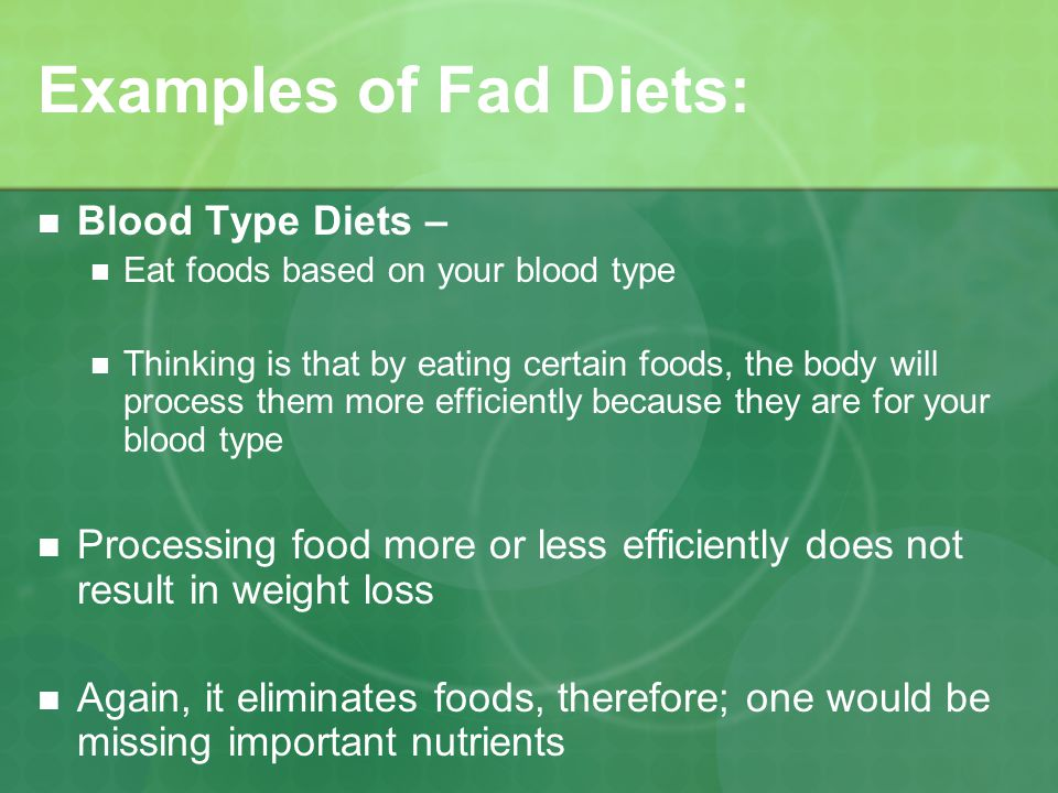 Examples of Fad Diets: Blood Type Diets – Eat foods based on your blood type Thinking is that by eating certain foods, the body will process them more efficiently because they are for your blood type Processing food more or less efficiently does not result in weight loss Again, it eliminates foods, therefore; one would be missing important nutrients