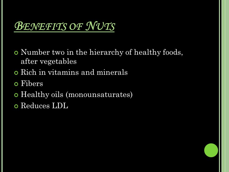 B ENEFITS OF N UTS Number two in the hierarchy of healthy foods, after vegetables Rich in vitamins and minerals Fibers Healthy oils (monounsaturates) Reduces LDL