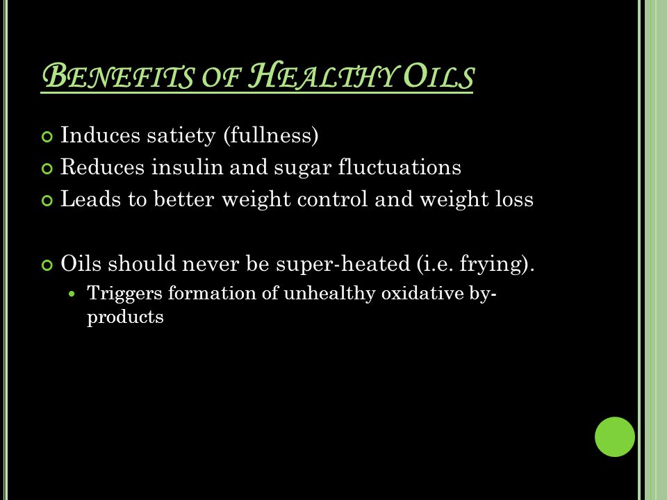 B ENEFITS OF H EALTHY O ILS Induces satiety (fullness) Reduces insulin and sugar fluctuations Leads to better weight control and weight loss Oils should never be super-heated (i.e.
