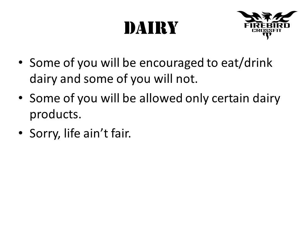 Dairy Some of you will be encouraged to eat/drink dairy and some of you will not.