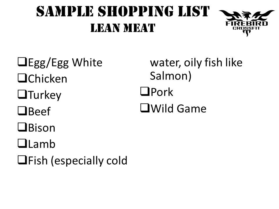 Sample Shopping List LEAN MEAT Egg/Egg White Chicken Turkey Beef Bison Lamb Fish (especially cold water, oily fish like Salmon) Pork Wild Game