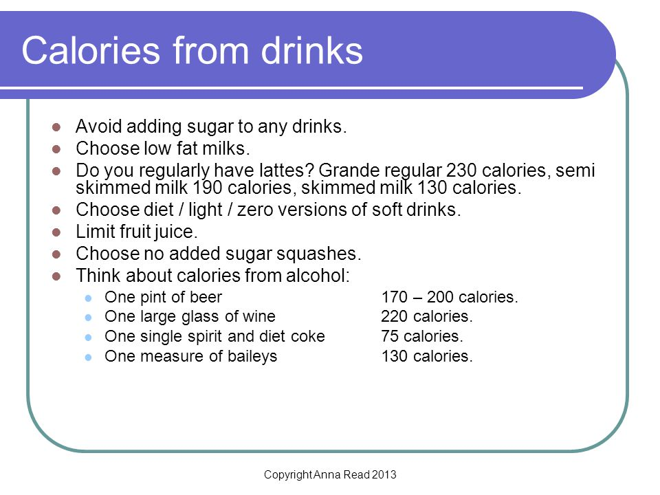 Copyright Anna Read 2013 Calories from drinks Avoid adding sugar to any drinks.