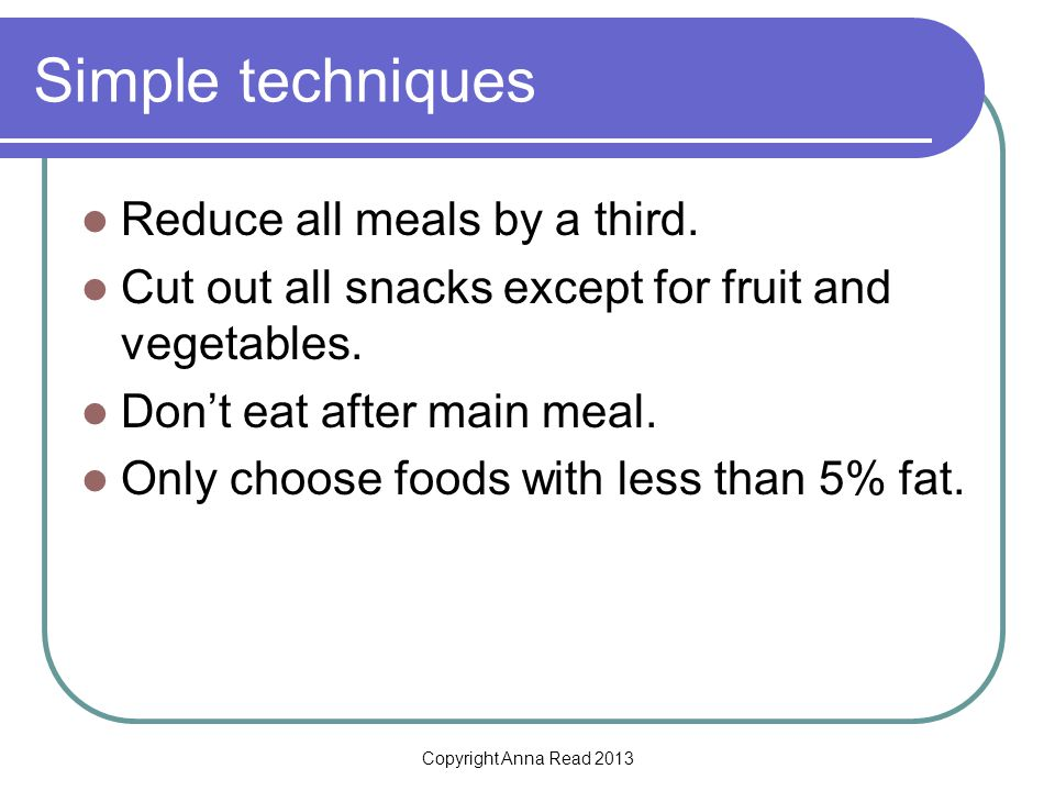 Copyright Anna Read 2013 Simple techniques Reduce all meals by a third.