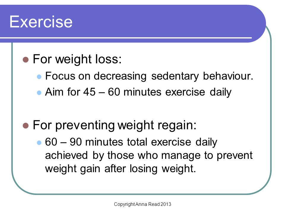 Copyright Anna Read 2013 Exercise For weight loss: Focus on decreasing sedentary behaviour.