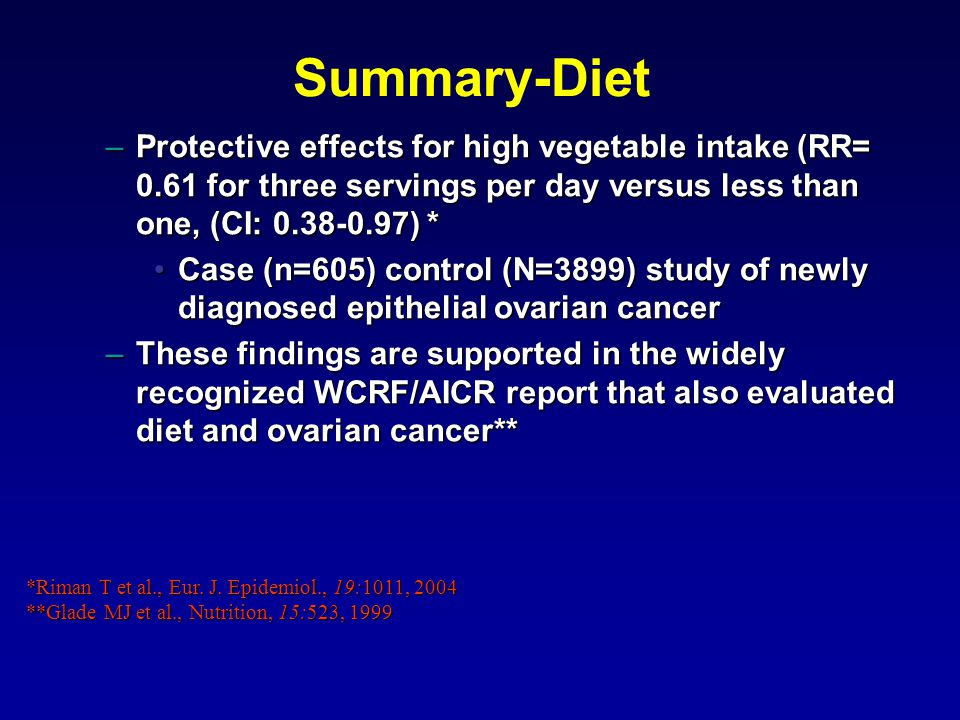 Summary-Diet –Protective effects for high vegetable intake (RR= 0.61 for three servings per day versus less than one, (CI: 0.38-0.97) * Case (n=605) control (N=3899) study of newly diagnosed epithelial ovarian cancerCase (n=605) control (N=3899) study of newly diagnosed epithelial ovarian cancer –These findings are supported in the widely recognized WCRF/AICR report that also evaluated diet and ovarian cancer** *Riman T et al., Eur.
