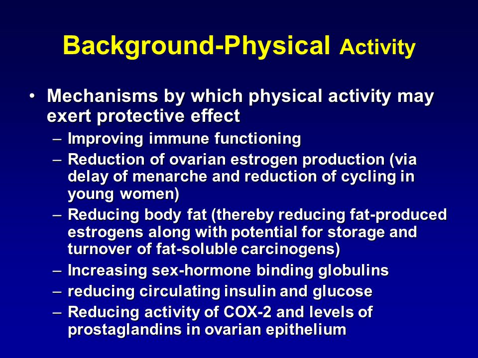 Background-Physical Activity Mechanisms by which physical activity may exert protective effectMechanisms by which physical activity may exert protective effect –Improving immune functioning –Reduction of ovarian estrogen production (via delay of menarche and reduction of cycling in young women) –Reducing body fat (thereby reducing fat-produced estrogens along with potential for storage and turnover of fat-soluble carcinogens) –Increasing sex-hormone binding globulins –reducing circulating insulin and glucose –Reducing activity of COX-2 and levels of prostaglandins in ovarian epithelium