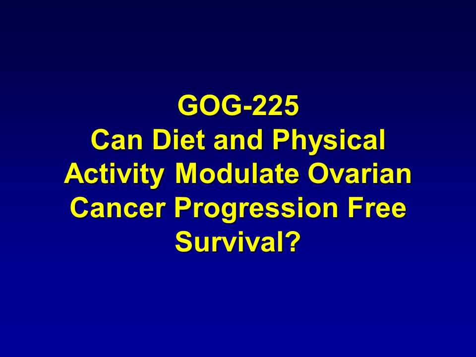 GOG-225 Can Diet and Physical Activity Modulate Ovarian Cancer Progression Free Survival