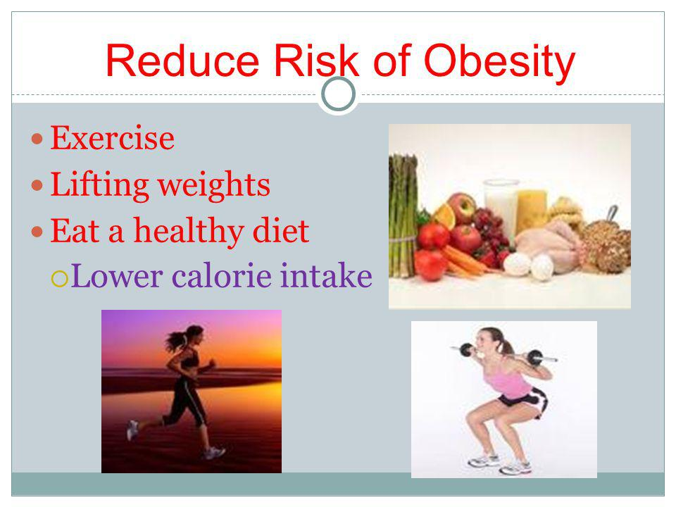 Reduce Risk of Obesity Exercise Lifting weights Eat a healthy diet Lower calorie intake