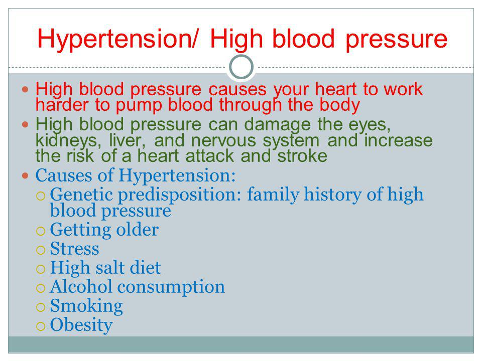 Hypertension/ High blood pressure High blood pressure causes your heart to work harder to pump blood through the body High blood pressure can damage the eyes, kidneys, liver, and nervous system and increase the risk of a heart attack and stroke Causes of Hypertension: Genetic predisposition: family history of high blood pressure Getting older Stress High salt diet Alcohol consumption Smoking Obesity
