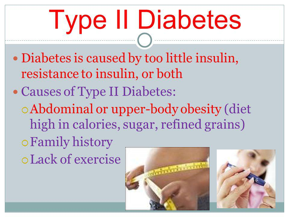 Type II Diabetes Diabetes is caused by too little insulin, resistance to insulin, or both Causes of Type II Diabetes: Abdominal or upper-body obesity (diet high in calories, sugar, refined grains) Family history Lack of exercise