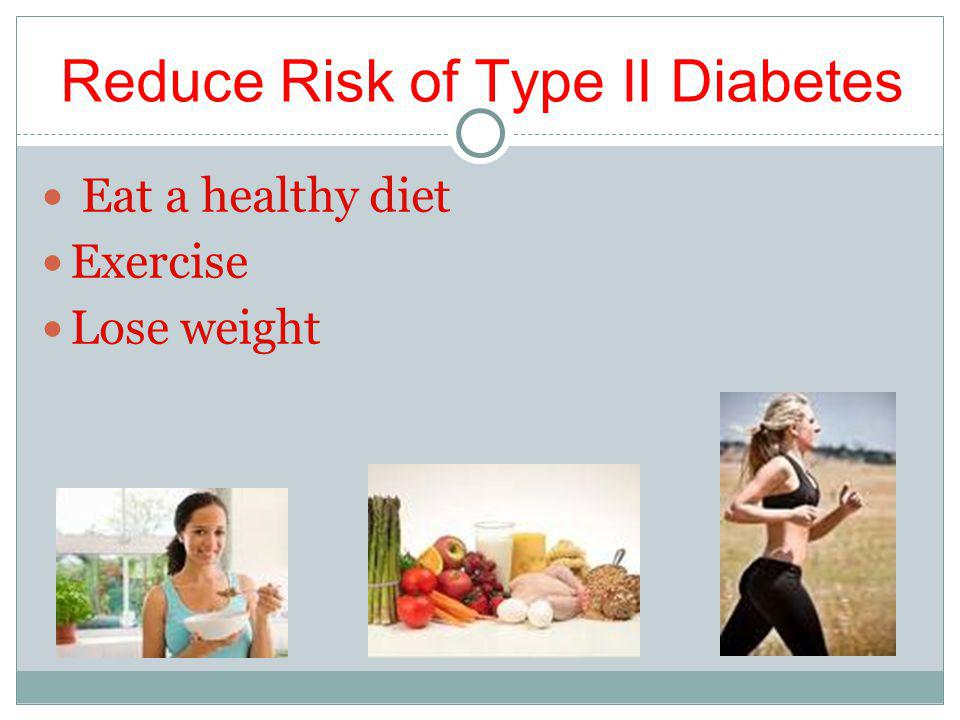Reduce Risk of Type II Diabetes Eat a healthy diet Exercise Lose weight