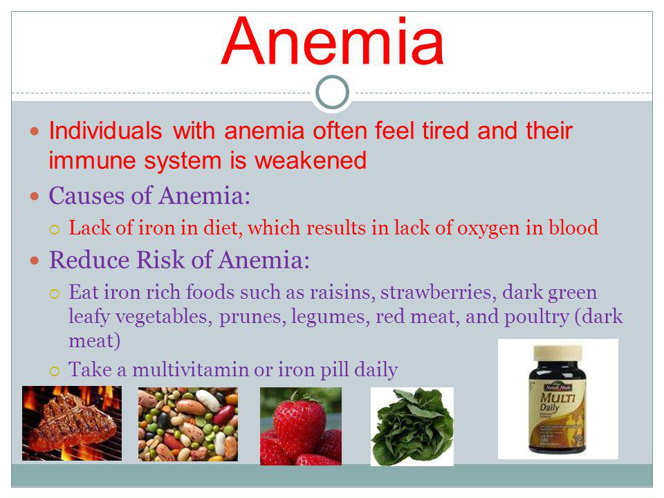 Anemia Individuals with anemia often feel tired and their immune system is weakened Causes of Anemia: Lack of iron in diet, which results in lack of oxygen in blood Reduce Risk of Anemia: Eat iron rich foods such as raisins, strawberries, dark green leafy vegetables, prunes, legumes, red meat, and poultry (dark meat) Take a multivitamin or iron pill daily