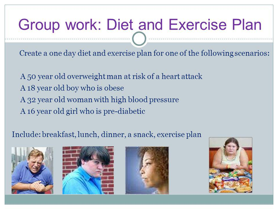 Group work: Diet and Exercise Plan Create a one day diet and exercise plan for one of the following scenarios: A 50 year old overweight man at risk of a heart attack A 18 year old boy who is obese A 32 year old woman with high blood pressure A 16 year old girl who is pre-diabetic Include: breakfast, lunch, dinner, a snack, exercise plan