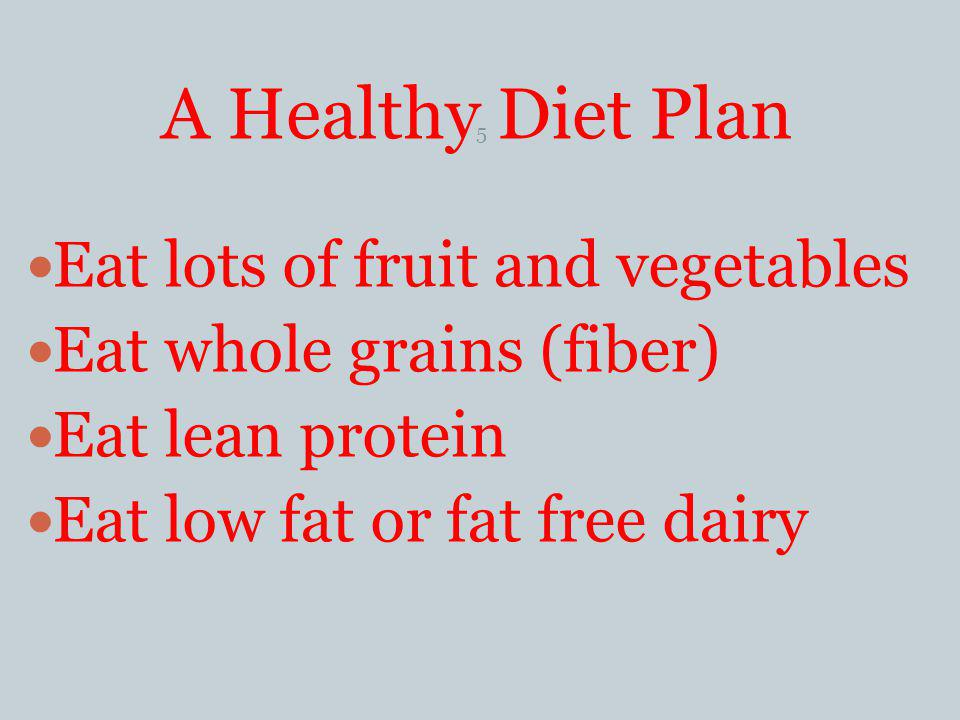 A Healthy Diet Plan Eat lots of fruit and vegetables Eat whole grains (fiber) Eat lean protein Eat low fat or fat free dairy 5