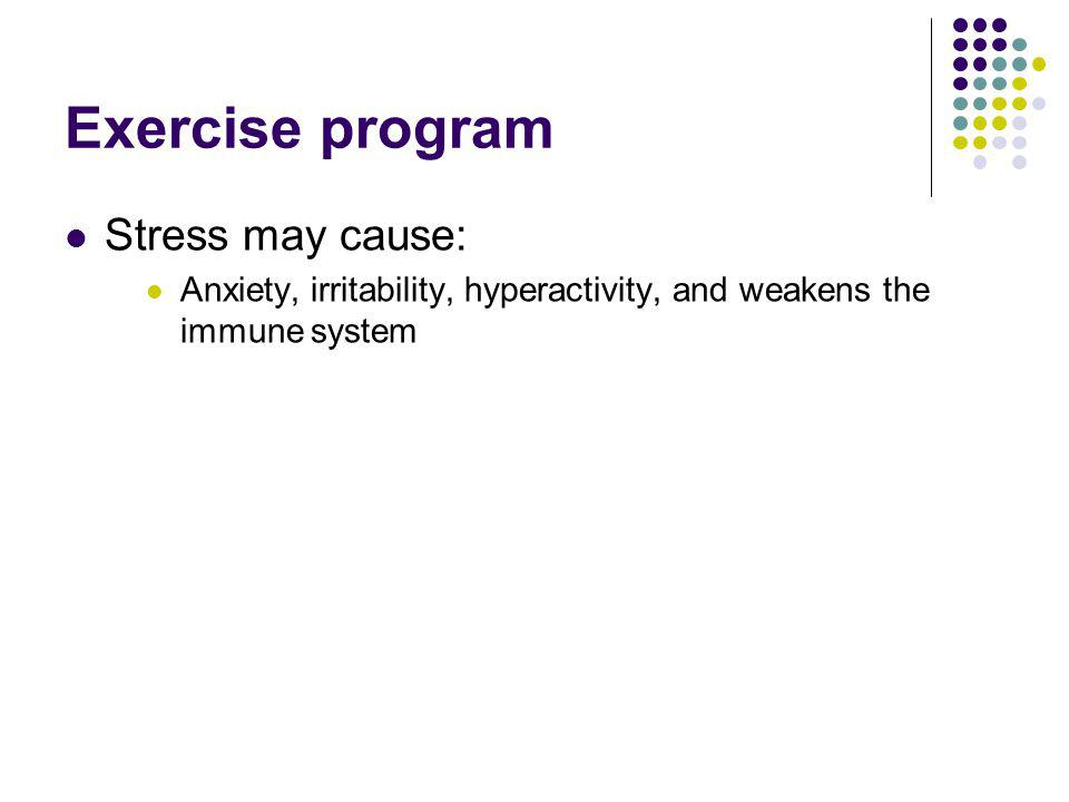 Exercise program Stress may cause: Anxiety, irritability, hyperactivity, and weakens the immune system