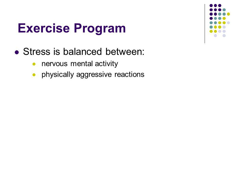 Exercise Program Stress is balanced between: nervous mental activity physically aggressive reactions