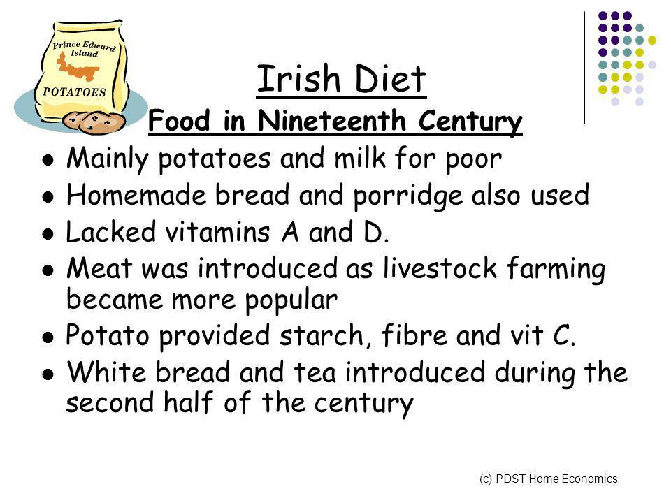Irish Diet Food in Nineteenth Century Mainly potatoes and milk for poor Homemade bread and porridge also used Lacked vitamins A and D.