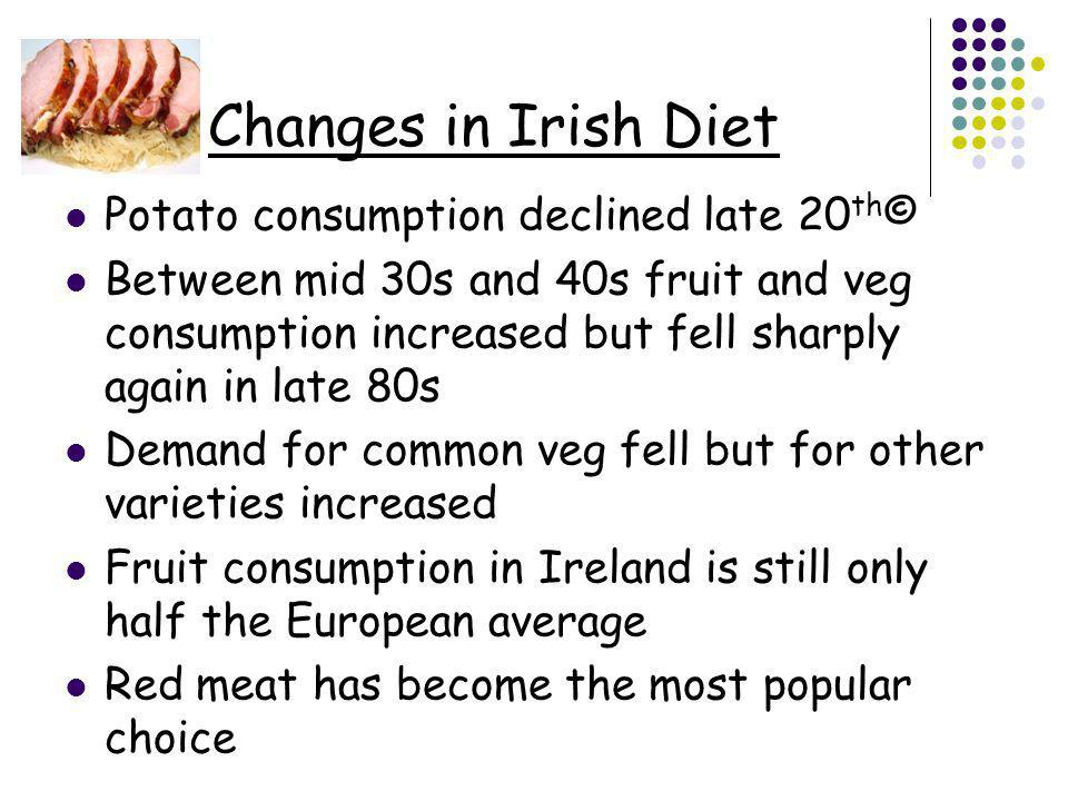 Changes in Irish Diet Potato consumption declined late 20 th © Between mid 30s and 40s fruit and veg consumption increased but fell sharply again in late 80s Demand for common veg fell but for other varieties increased Fruit consumption in Ireland is still only half the European average Red meat has become the most popular choice