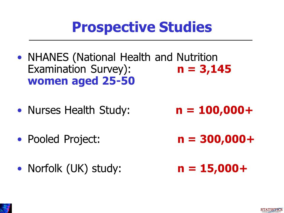 Prospective Studies NHANES (National Health and Nutrition Examination Survey): n = 3,145 women aged 25-50 Nurses Health Study: n = 100,000+ Pooled Project: n = 300,000+ Norfolk (UK) study: n = 15,000+ _________________________________________________________