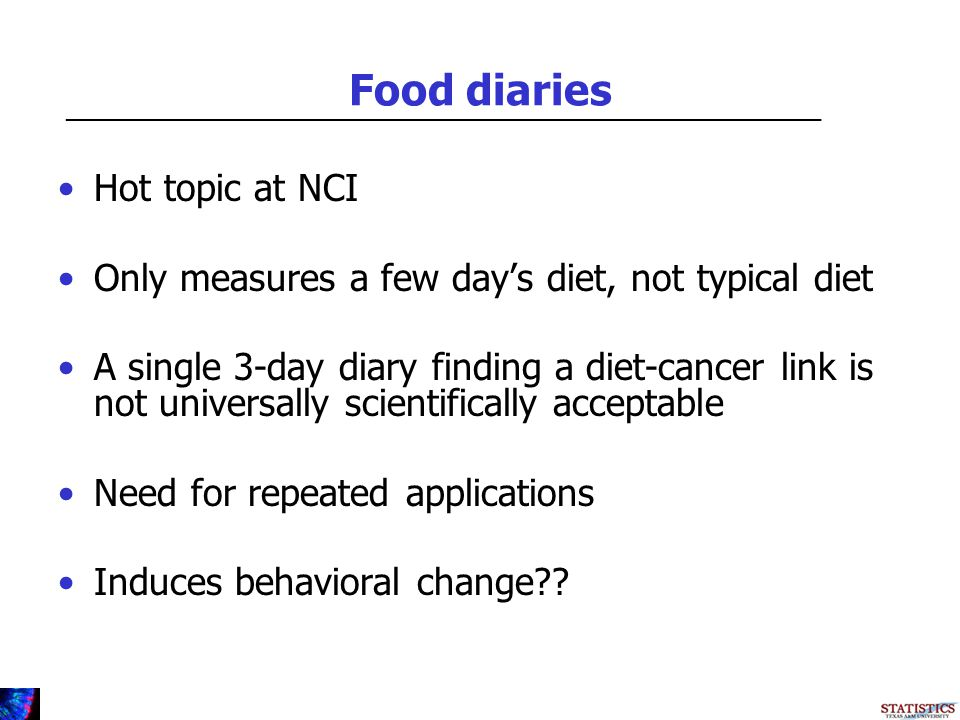 Food diaries Hot topic at NCI Only measures a few days diet, not typical diet A single 3-day diary finding a diet-cancer link is not universally scientifically acceptable Need for repeated applications Induces behavioral change .