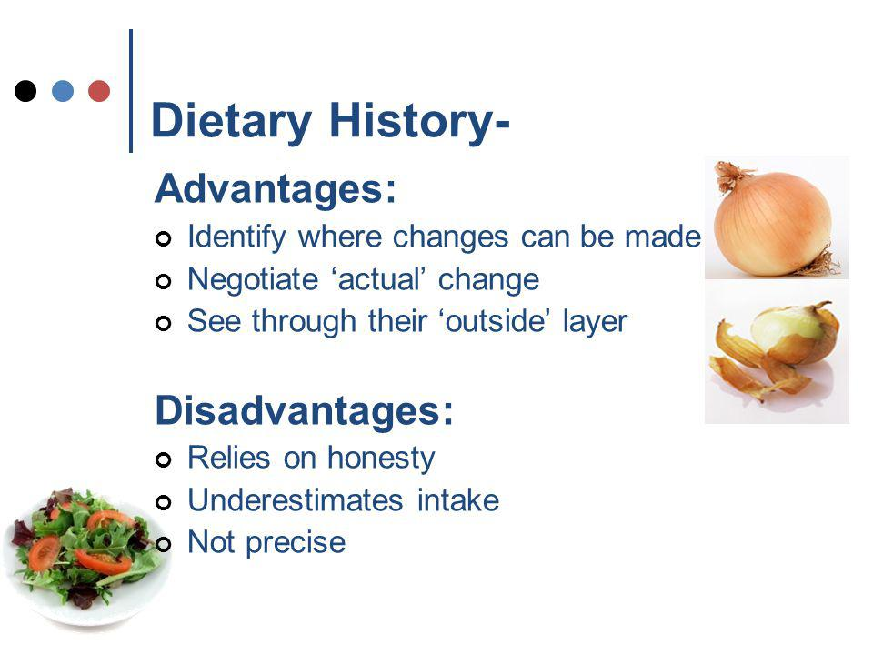 Dietary History- Advantages: Identify where changes can be made Negotiate actual change See through their outside layer Disadvantages: Relies on honesty Underestimates intake Not precise
