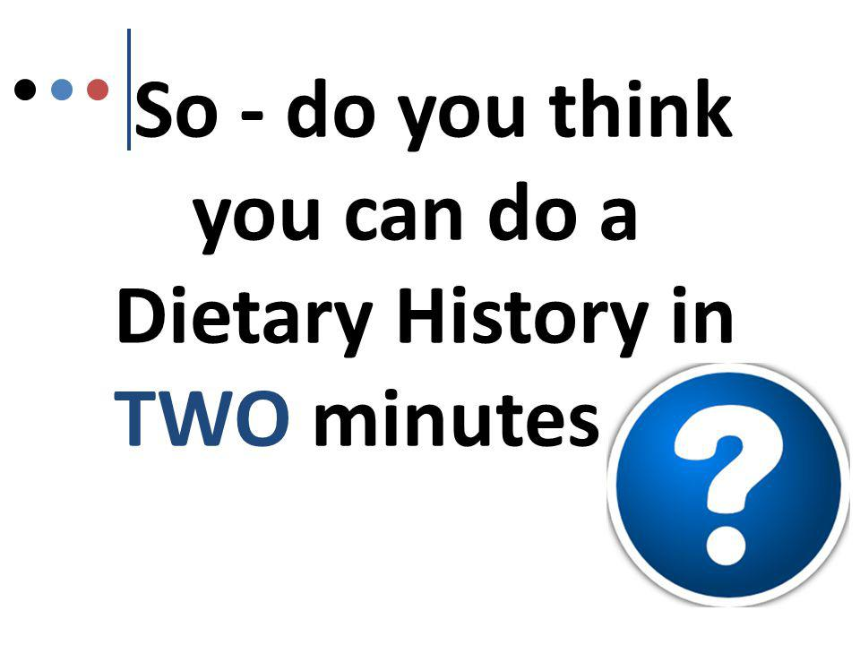 So - do you think you can do a Dietary History in TWO minutes