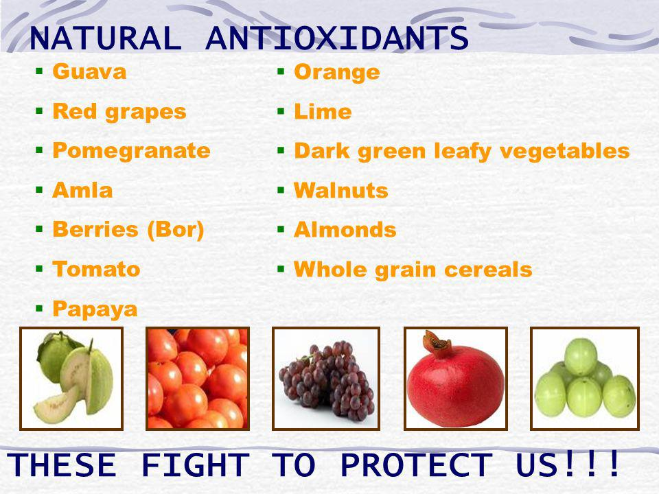 NATURAL ANTIOXIDANTS Guava Red grapes Pomegranate Amla Berries (Bor) Tomato Papaya Orange Lime Dark green leafy vegetables Walnuts Almonds Whole grain cereals THESE FIGHT TO PROTECT US!!!
